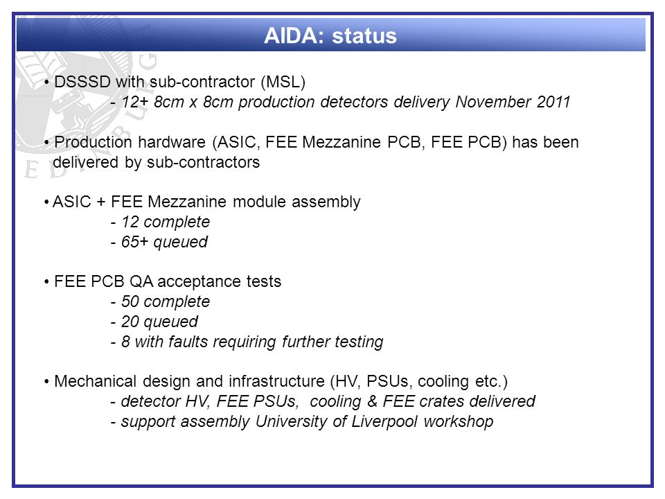 AIDA: status DSSSD with sub-contractor (MSL) - 12+ 8cm x 8cm production detectors delivery November 2011 Production hardware (ASIC, FEE Mezzanine PCB, FEE PCB) has been delivered by sub-contractors ASIC + FEE Mezzanine module assembly - 12 complete - 65+ queued FEE PCB QA acceptance tests - 50 complete - 20 queued - 8 with faults requiring further testing Mechanical design and infrastructure (HV, PSUs, cooling etc.) - detector HV, FEE PSUs, cooling & FEE crates delivered - support assembly University of Liverpool workshop