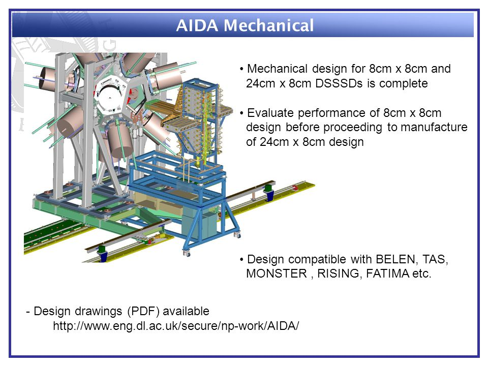 AIDA Mechanical Mechanical design for 8cm x 8cm and 24cm x 8cm DSSSDs is complete Evaluate performance of 8cm x 8cm design before proceeding to manufacture of 24cm x 8cm design Design compatible with BELEN, TAS, MONSTER, RISING, FATIMA etc.