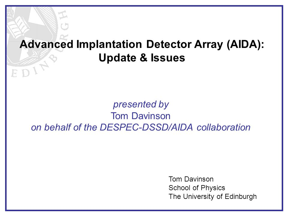 Advanced Implantation Detector Array (AIDA): Update & Issues presented by Tom Davinson on behalf of the DESPEC-DSSD/AIDA collaboration Tom Davinson School of Physics The University of Edinburgh