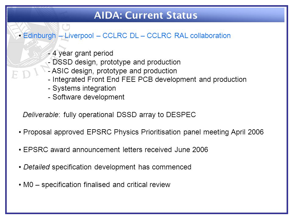 AIDA: Current Status Edinburgh – Liverpool – CCLRC DL – CCLRC RAL collaboration - 4 year grant period - DSSD design, prototype and production - ASIC design, prototype and production - Integrated Front End FEE PCB development and production - Systems integration - Software development Deliverable: fully operational DSSD array to DESPEC Proposal approved EPSRC Physics Prioritisation panel meeting April 2006 EPSRC award announcement letters received June 2006 Detailed specification development has commenced M0 – specification finalised and critical review