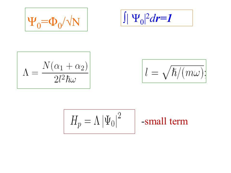 Ψ 0 =Φ 0 / √N -small term ∫| Ψ 0 | 2 dr=1