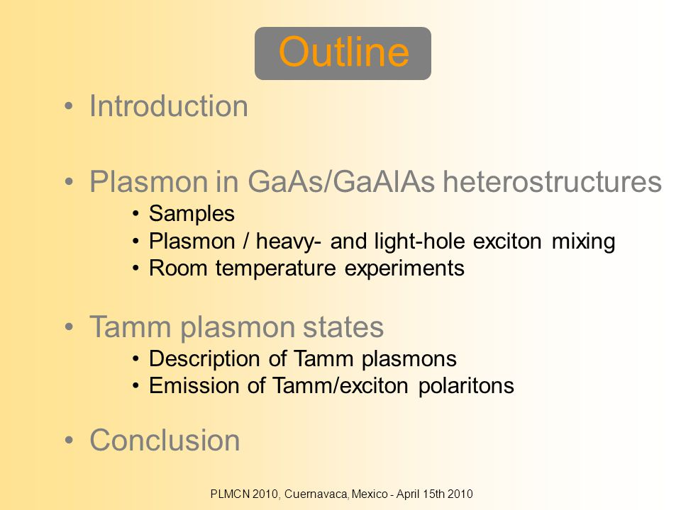 Introduction Outline Plasmon in GaAs/GaAlAs heterostructures Samples Plasmon / heavy- and light-hole exciton mixing Room temperature experiments Tamm plasmon states Description of Tamm plasmons Emission of Tamm/exciton polaritons Conclusion PLMCN 2010, Cuernavaca, Mexico - April 15th 2010