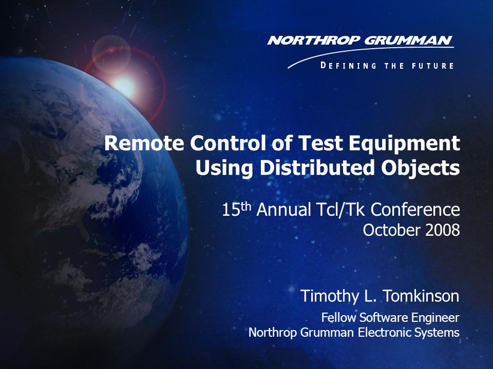 15 th Annual Tcl/Tk Conference October 2008 Timothy L. Tomkinson Fellow Software Engineer Northrop Grumman Electronic Systems Remote Control of Test E