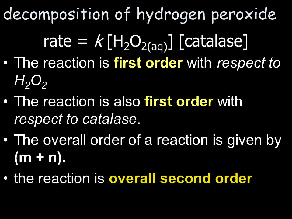 decomposition of hydrogen peroxide rate = k [H 2 O 2(aq) ] [catalase] The reaction is first order with respect to H 2 O 2 The reaction is also first o
