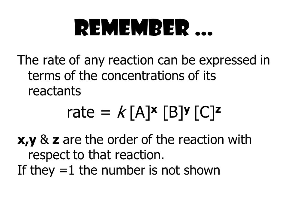 Remember … The rate of any reaction can be expressed in terms of the concentrations of its reactants rate = k [A] x [B] y [C] z x,y & z are the order