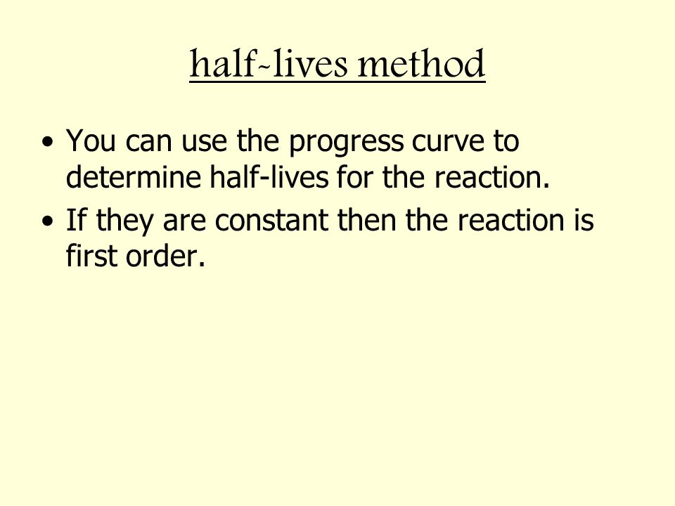 half-lives method You can use the progress curve to determine half-lives for the reaction. If they are constant then the reaction is first order.