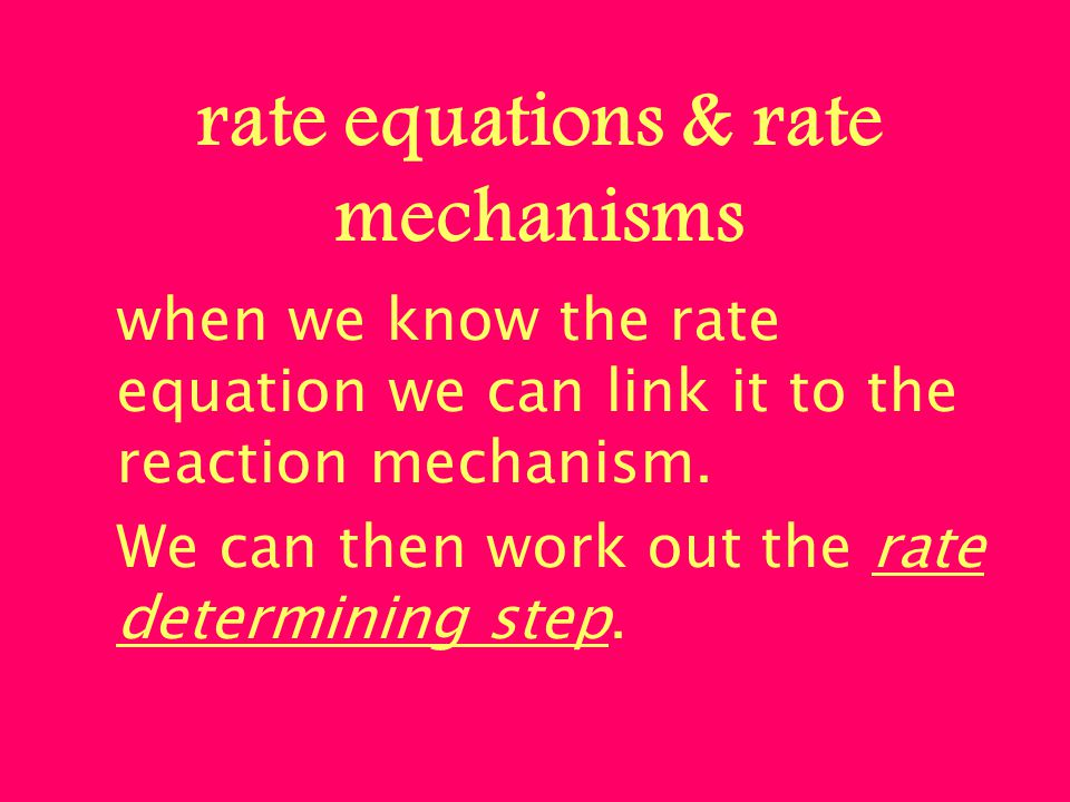 rate equations & rate mechanisms when we know the rate equation we can link it to the reaction mechanism. We can then work out the rate determining st