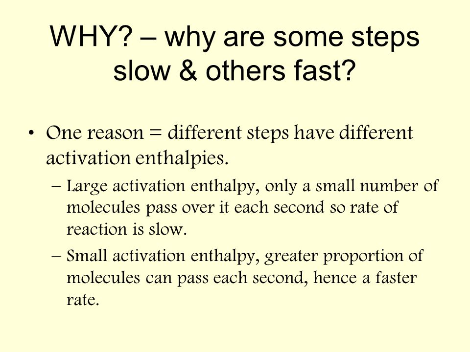 WHY? – why are some steps slow & others fast? One reason = different steps have different activation enthalpies. –Large activation enthalpy, only a sm