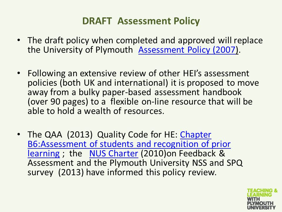 DRAFT Assessment Policy The draft policy when completed and approved will replace the University of Plymouth Assessment Policy (2007).Assessment Policy (2007 Following an extensive review of other HEI's assessment policies (both UK and international) it is proposed to move away from a bulky paper-based assessment handbook (over 90 pages) to a flexible on-line resource that will be able to hold a wealth of resources.