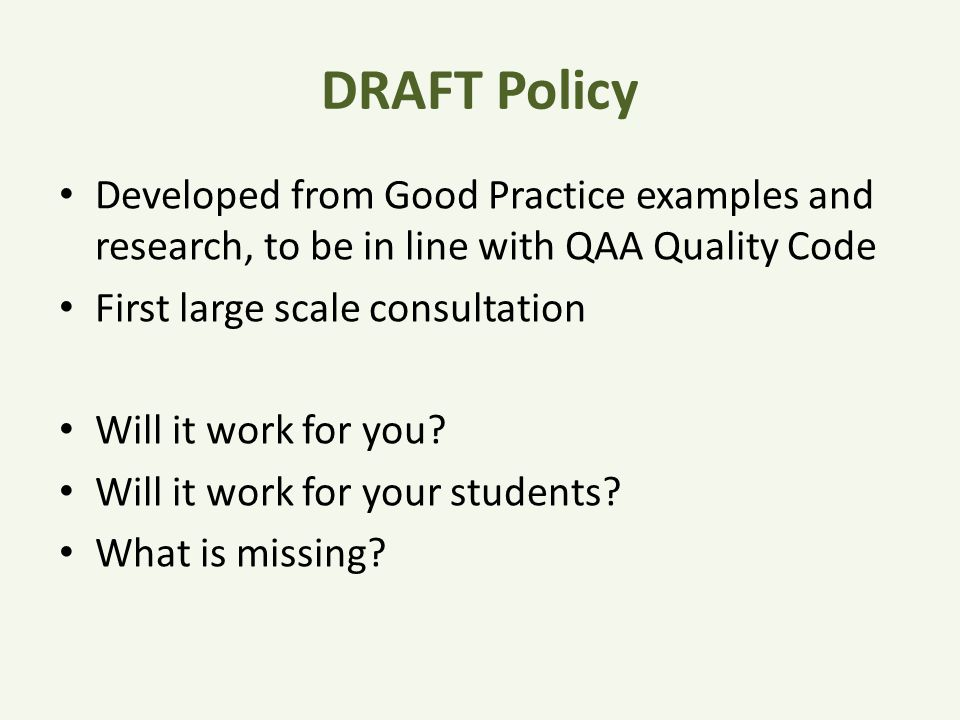 DRAFT Policy Developed from Good Practice examples and research, to be in line with QAA Quality Code First large scale consultation Will it work for you.