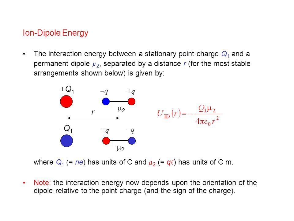 Ion-Dipole Energy The interaction energy between a stationary point charge Q 1 and a permanent dipole  2, separated by a distance r (for the most sta