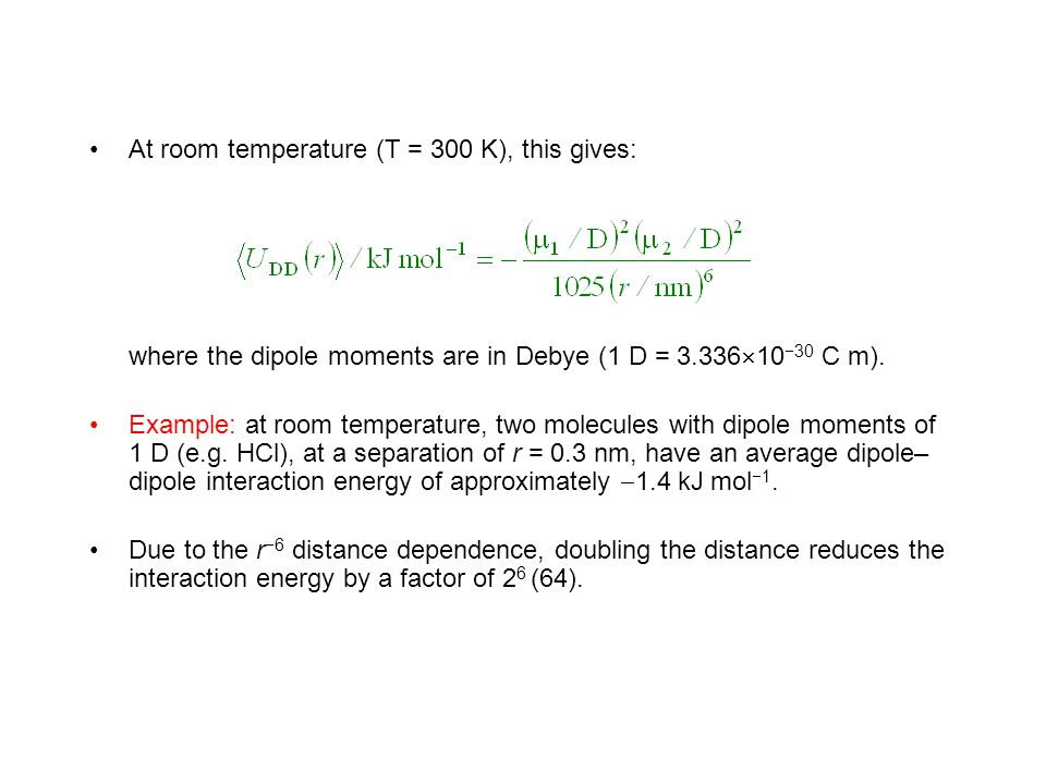 At room temperature (T = 300 K), this gives: where the dipole moments are in Debye (1 D = 3.336  10  30 C m). Example: at room temperature, two mole