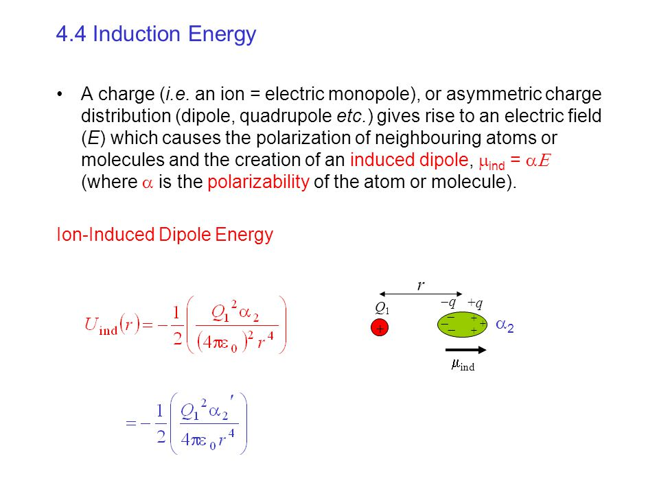 4.4 Induction Energy A charge (i.e. an ion = electric monopole), or asymmetric charge distribution (dipole, quadrupole etc.) gives rise to an electric