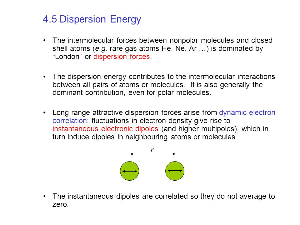 4.5 Dispersion Energy The intermolecular forces between nonpolar molecules and closed shell atoms (e.g. rare gas atoms He, Ne, Ar …) is dominated by ""