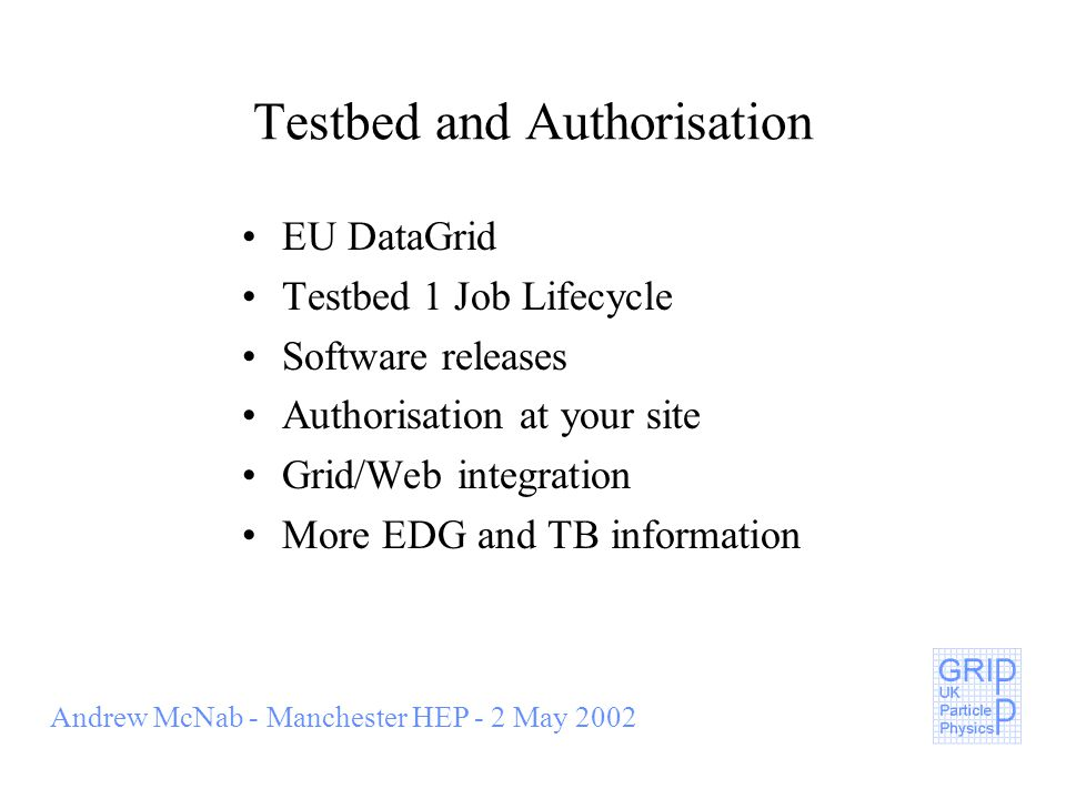 Andrew McNab - Manchester HEP - 2 May 2002 Testbed and Authorisation EU DataGrid Testbed 1 Job Lifecycle Software releases Authorisation at your site Grid/Web integration More EDG and TB information