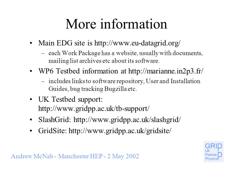 Andrew McNab - Manchester HEP - 2 May 2002 More information Main EDG site is   –each Work Package has a website, usually with documents, mailing list archives etc about its software.