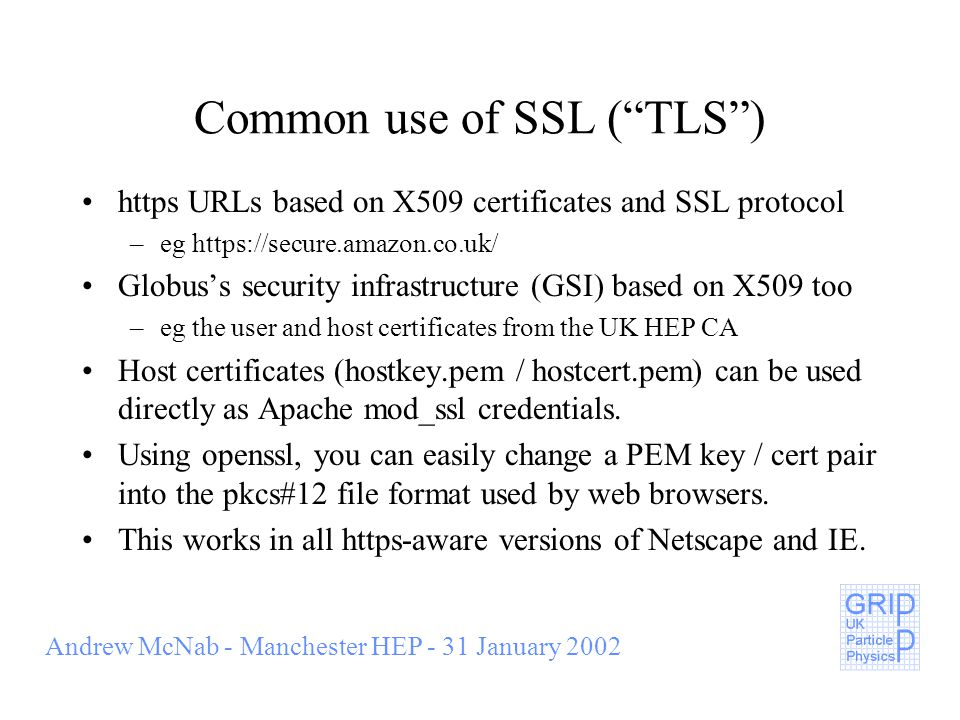 Andrew McNab - Manchester HEP - 31 January 2002 Common use of SSL ( TLS ) https URLs based on X509 certificates and SSL protocol –eg https://secure.amazon.co.uk/ Globus's security infrastructure (GSI) based on X509 too –eg the user and host certificates from the UK HEP CA Host certificates (hostkey.pem / hostcert.pem) can be used directly as Apache mod_ssl credentials.