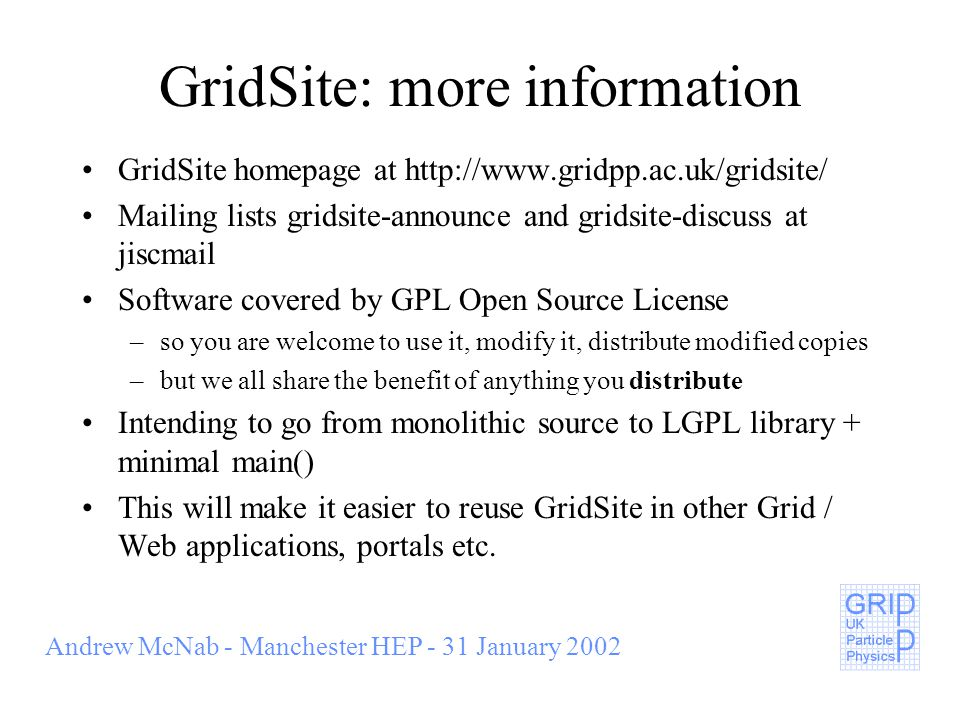 Andrew McNab - Manchester HEP - 31 January 2002 GridSite: more information GridSite homepage at http://www.gridpp.ac.uk/gridsite/ Mailing lists gridsite-announce and gridsite-discuss at jiscmail Software covered by GPL Open Source License –so you are welcome to use it, modify it, distribute modified copies –but we all share the benefit of anything you distribute Intending to go from monolithic source to LGPL library + minimal main() This will make it easier to reuse GridSite in other Grid / Web applications, portals etc.