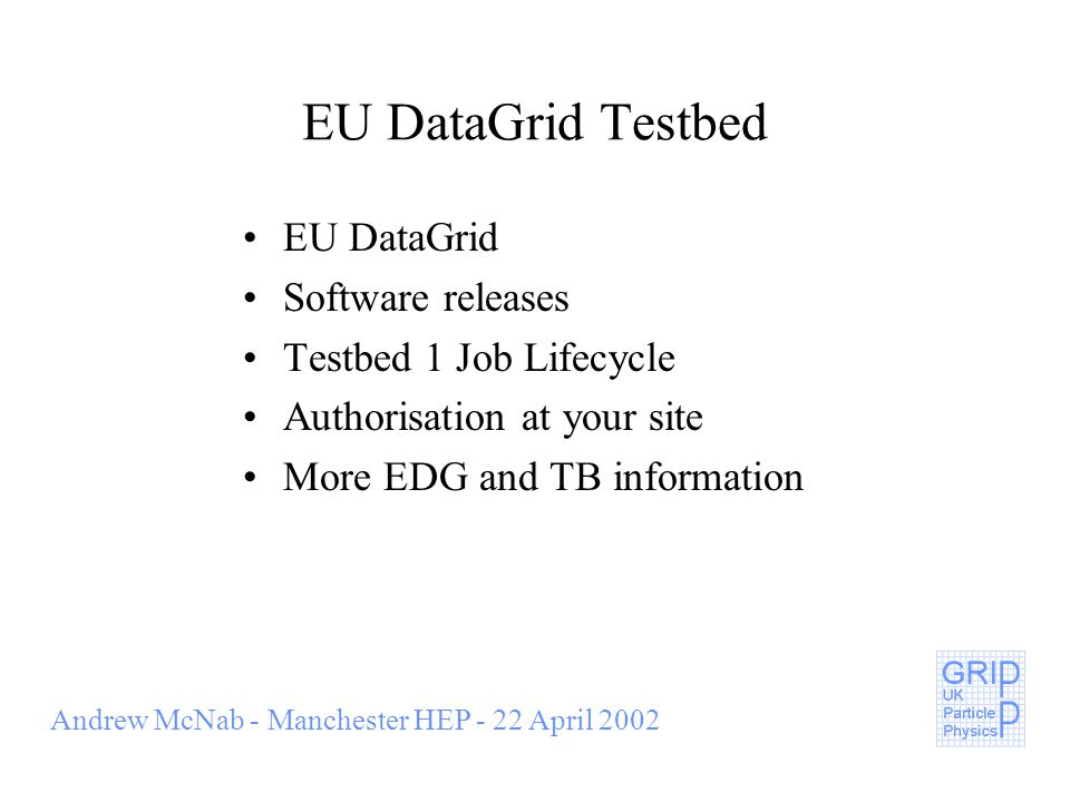 Andrew McNab - Manchester HEP - 22 April 2002 EU DataGrid Testbed EU DataGrid Software releases Testbed 1 Job Lifecycle Authorisation at your site More EDG and TB information