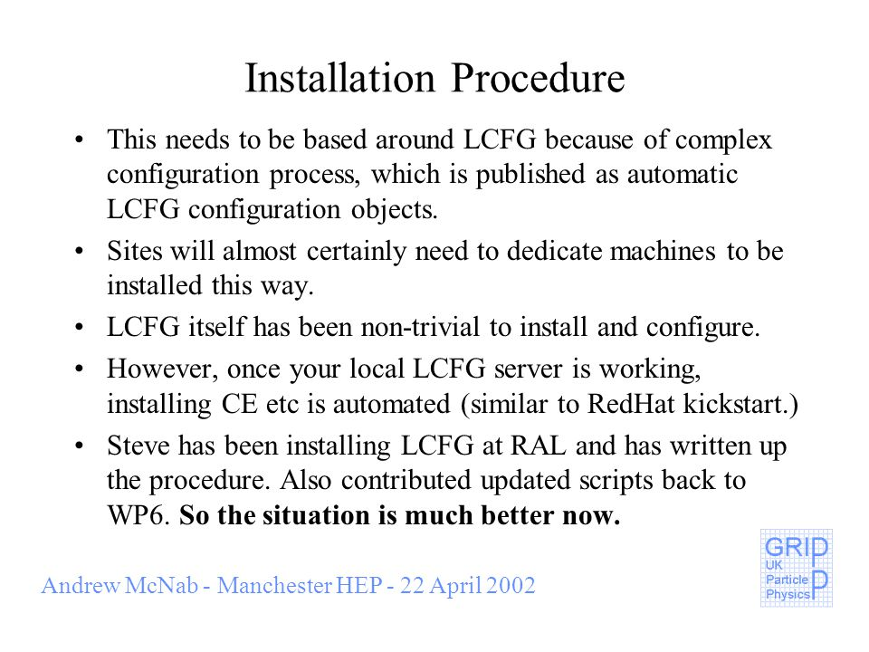 Andrew McNab - Manchester HEP - 22 April 2002 Installation Procedure This needs to be based around LCFG because of complex configuration process, which is published as automatic LCFG configuration objects.