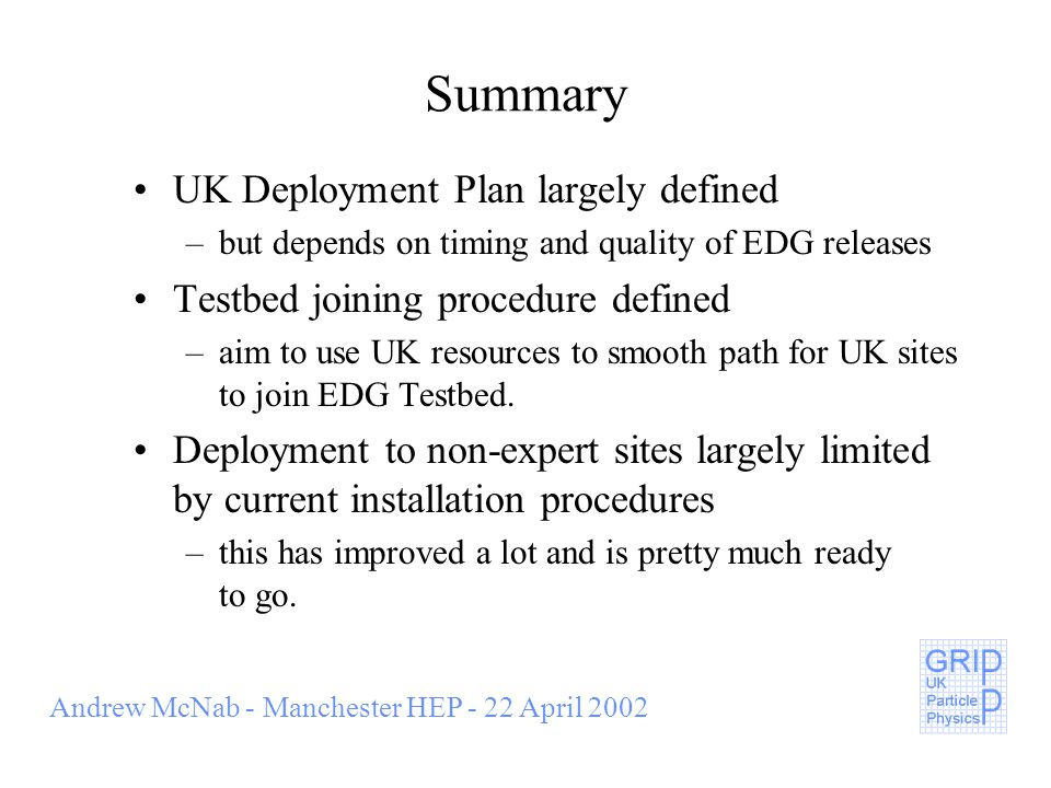 Andrew McNab - Manchester HEP - 22 April 2002 Summary UK Deployment Plan largely defined –but depends on timing and quality of EDG releases Testbed joining procedure defined –aim to use UK resources to smooth path for UK sites to join EDG Testbed.