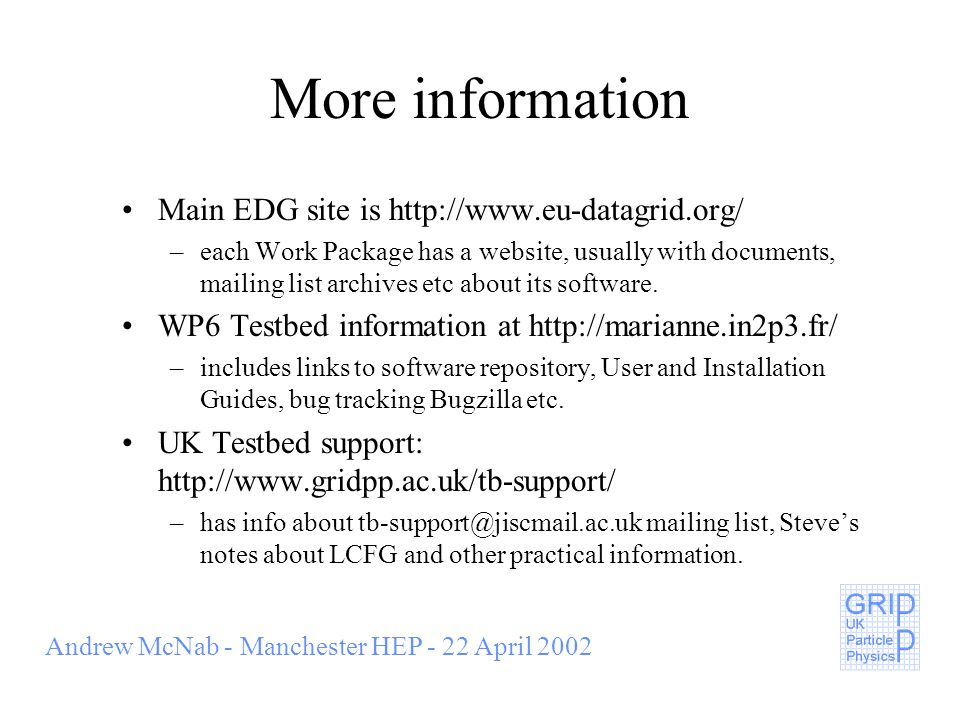 Andrew McNab - Manchester HEP - 22 April 2002 More information Main EDG site is http://www.eu-datagrid.org/ –each Work Package has a website, usually with documents, mailing list archives etc about its software.
