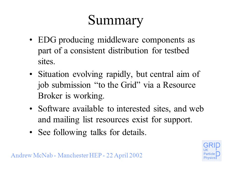 Andrew McNab - Manchester HEP - 22 April 2002 Summary EDG producing middleware components as part of a consistent distribution for testbed sites.