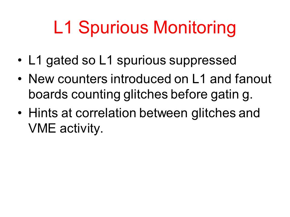 L1 Spurious Monitoring L1 gated so L1 spurious suppressed New counters introduced on L1 and fanout boards counting glitches before gatin g. Hints at c
