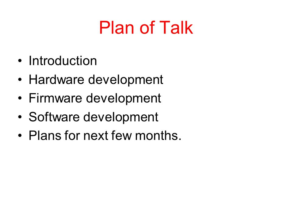 Plan of Talk Introduction Hardware development Firmware development Software development Plans for next few months.