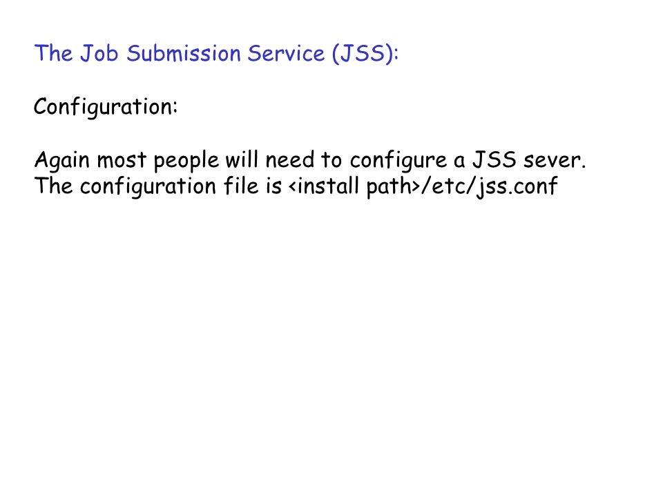 The Job Submission Service (JSS): Configuration: Again most people will need to configure a JSS sever. The configuration file is /etc/jss.conf