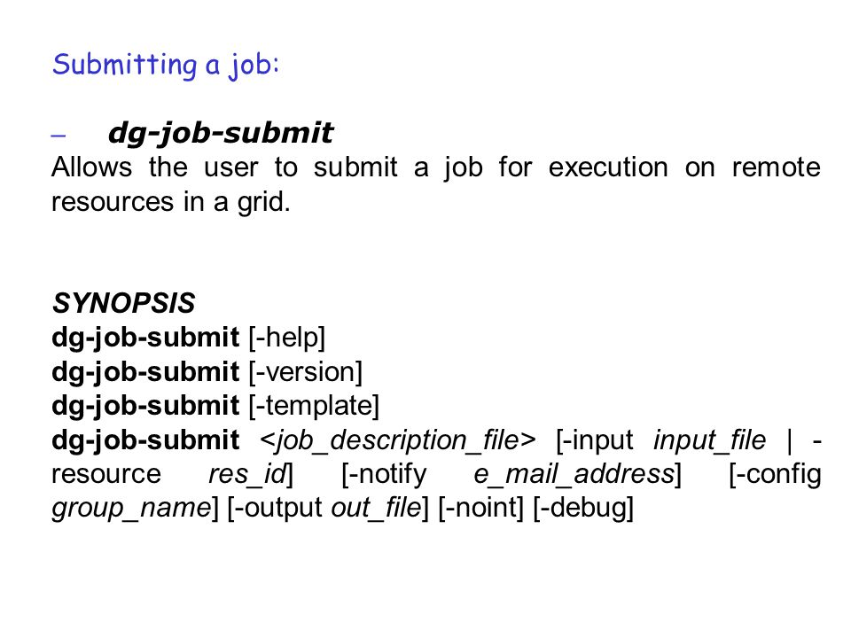 Submitting a job: – dg-job-submit Allows the user to submit a job for execution on remote resources in a grid. SYNOPSIS dg-job-submit [-help] dg-job-s