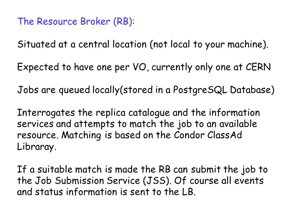 The Resource Broker (RB): Situated at a central location (not local to your machine). Expected to have one per VO, currently only one at CERN Jobs are