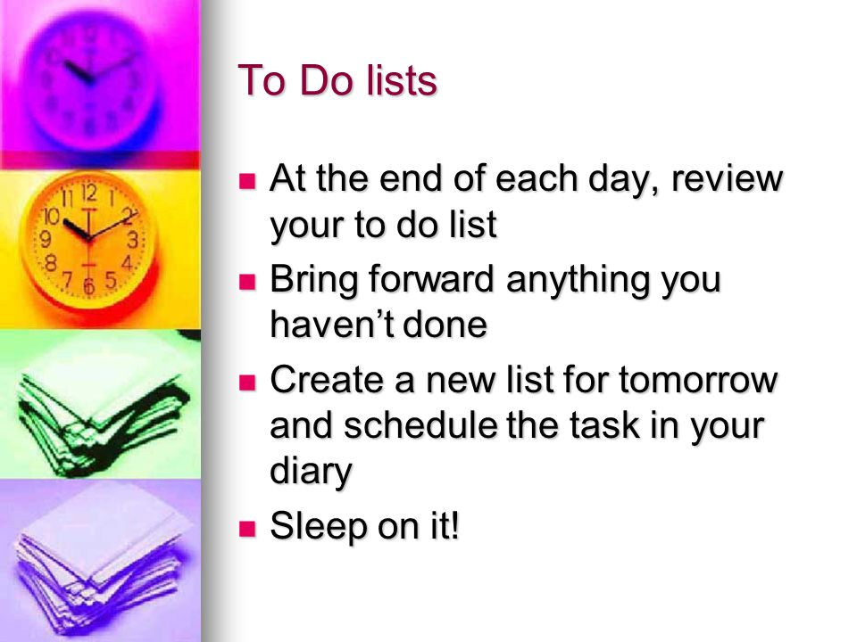 To Do lists At the end of each day, review your to do list At the end of each day, review your to do list Bring forward anything you haven't done Bring forward anything you haven't done Create a new list for tomorrow and schedule the task in your diary Create a new list for tomorrow and schedule the task in your diary Sleep on it.
