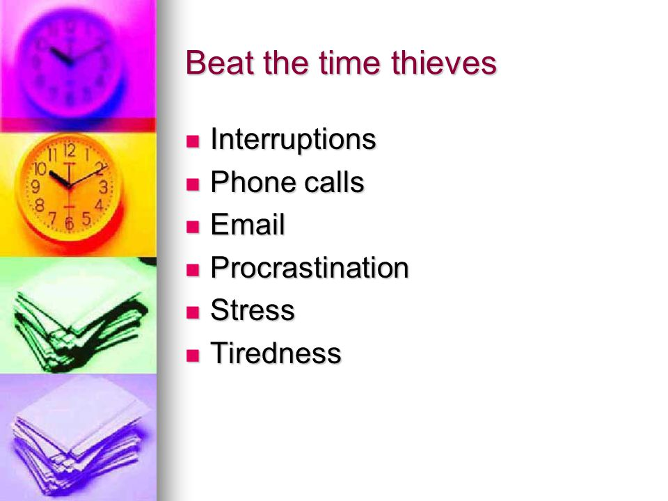 Beat the time thieves Interruptions Interruptions Phone calls Phone calls   Procrastination Procrastination Stress Stress Tiredness Tiredness