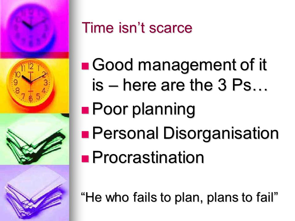 Time isn't scarce Good management of it is – here are the 3 Ps… Good management of it is – here are the 3 Ps… Poor planning Poor planning Personal Disorganisation Personal Disorganisation Procrastination Procrastination He who fails to plan, plans to fail