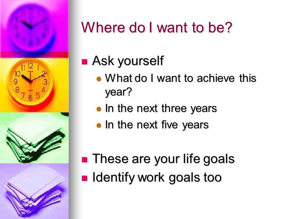 Where do I want to be. Ask yourself Ask yourself What do I want to achieve this year.