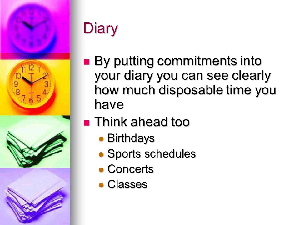 Diary By putting commitments into your diary you can see clearly how much disposable time you have By putting commitments into your diary you can see clearly how much disposable time you have Think ahead too Think ahead too Birthdays Birthdays Sports schedules Sports schedules Concerts Concerts Classes Classes