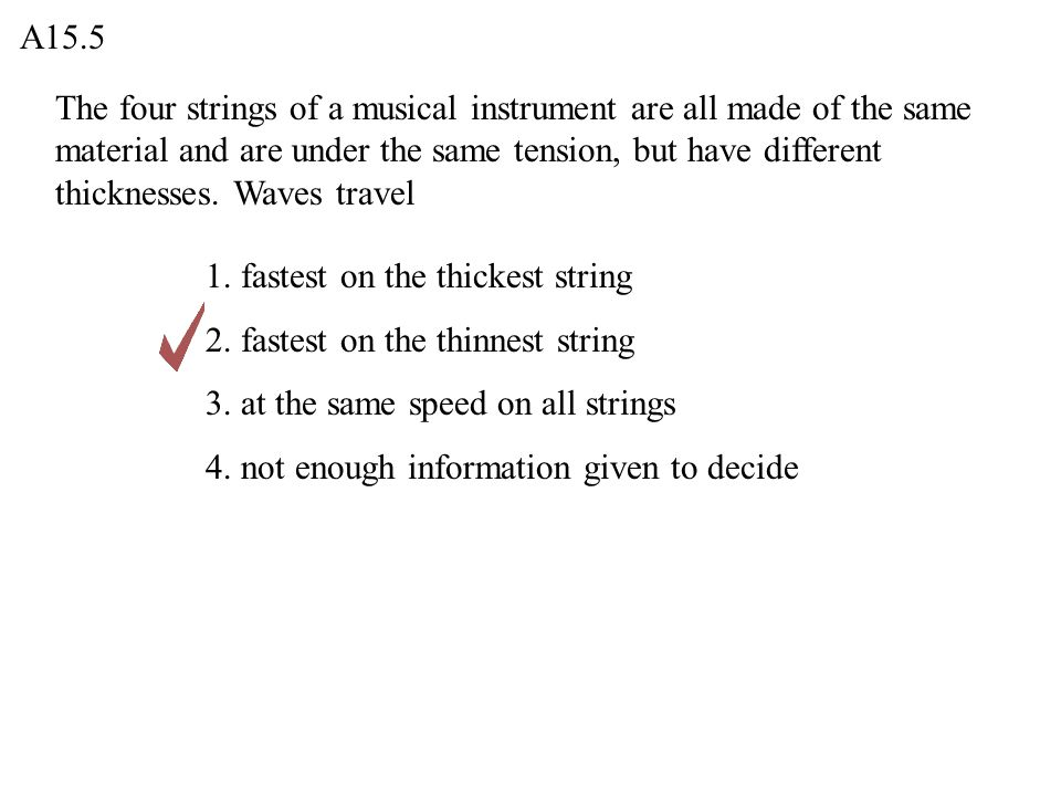 The four strings of a musical instrument are all made of the same material and are under the same tension, but have different thicknesses. Waves trave