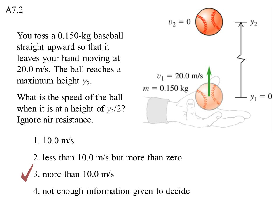 You toss a 0.150-kg baseball straight upward so that it leaves your hand moving at 20.0 m/s. The ball reaches a maximum height y 2. What is the speed