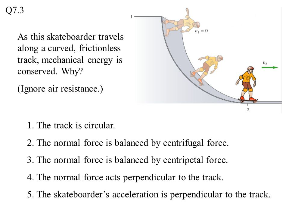 As this skateboarder travels along a curved, frictionless track, mechanical energy is conserved. Why? (Ignore air resistance.) 1. The track is circula
