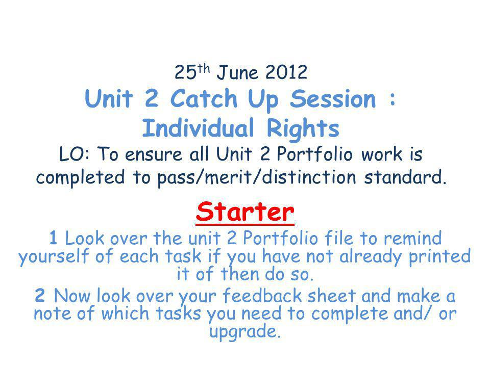 25 th June 2012 Unit 2 Catch Up Session : Individual Rights LO: To ensure all Unit 2 Portfolio work is completed to pass/merit/distinction standard. S