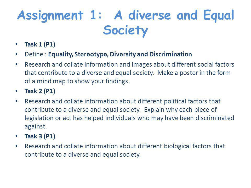 Assignment 1: A diverse and Equal Society Task 1 (P1) Define : Equality, Stereotype, Diversity and Discrimination Research and collate information and