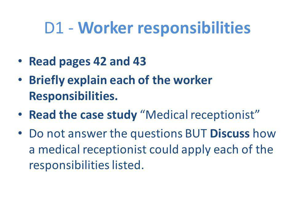 "D1 - Worker responsibilities Read pages 42 and 43 Briefly explain each of the worker Responsibilities. Read the case study ""Medical receptionist"" Do n"