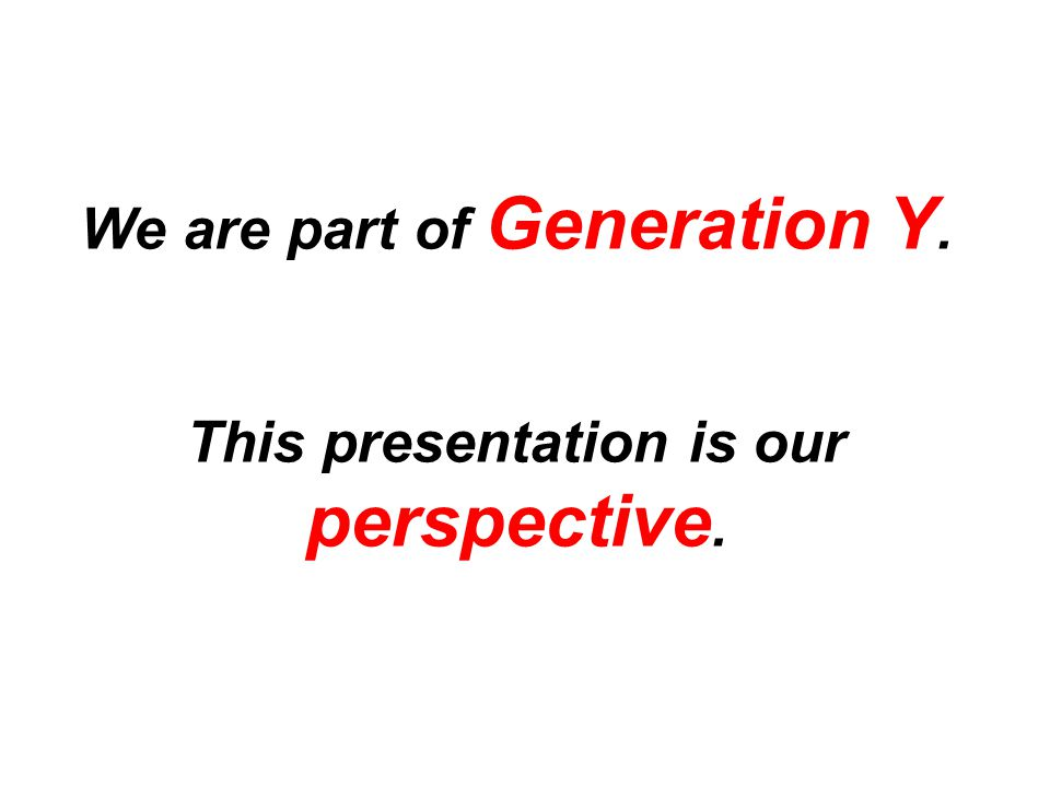 We are part of Generation Y. This presentation is our perspective.