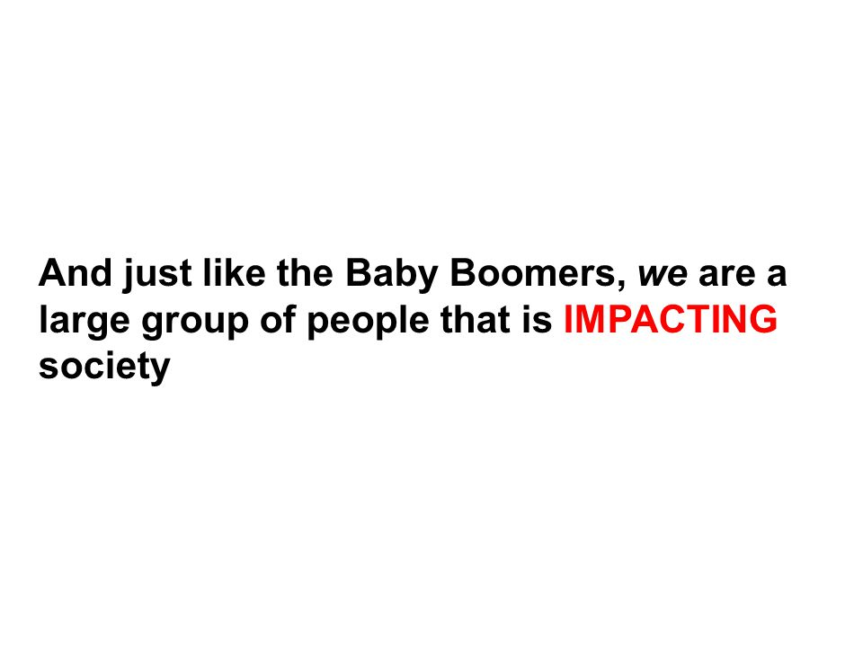 And just like the Baby Boomers, we are a large group of people that is IMPACTING society