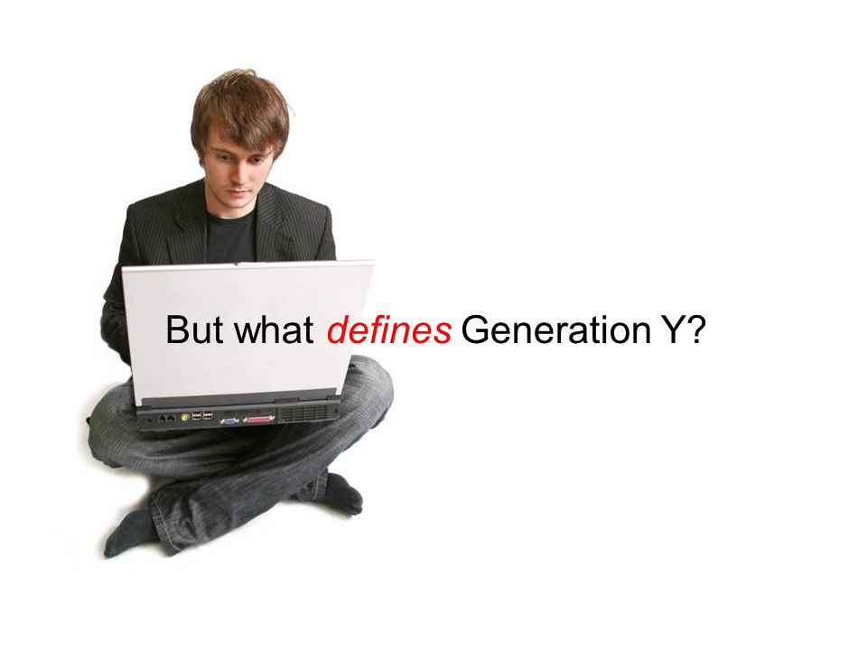 But what defines Generation Y