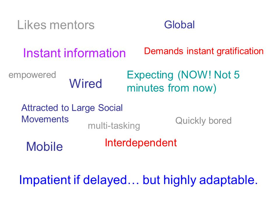 Demands instant gratification Impatient if delayed… but highly adaptable.
