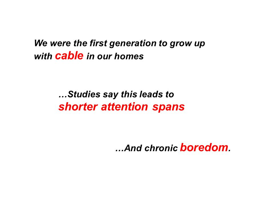 We were the first generation to grow up with cable in our homes …Studies say this leads to shorter attention spans …And chronic boredom.
