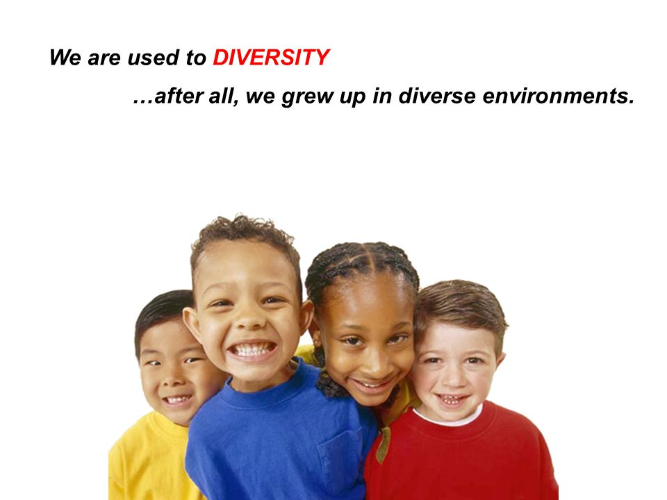 We are used to DIVERSITY …after all, we grew up in diverse environments.