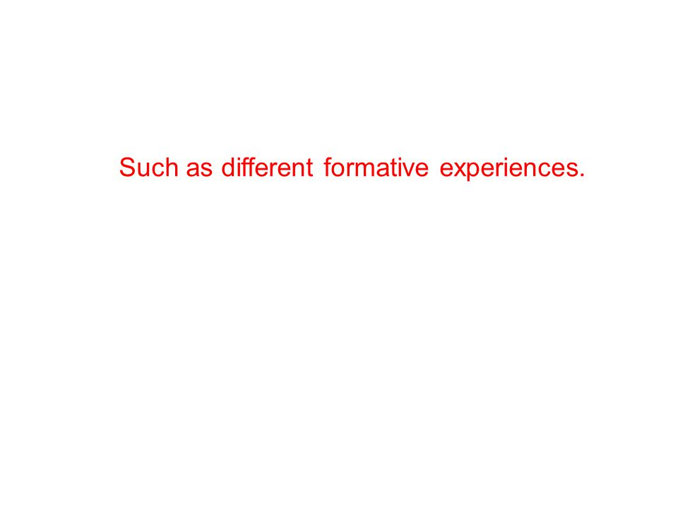 Such as different formative experiences.
